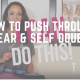 How to Push Through Fear & Self Doubt